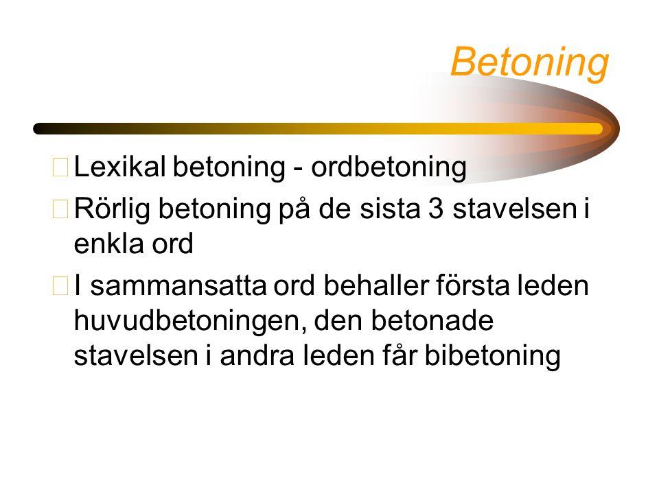 Betoning •Lexikal betoning - ordbetoning •Rörlig betoning på de sista 3 stavelsen i enkla ord •I sammansatta ord behaller första leden huvudbetoningen, den betonade stavelsen i andra leden får bibetoning