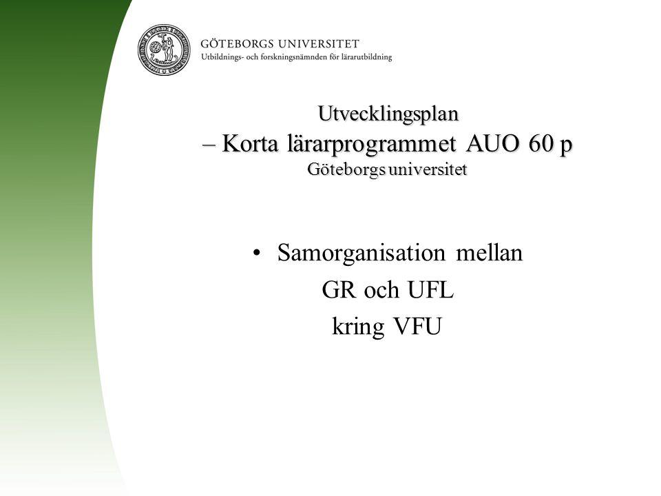 Utvecklingsplan – Korta lärarprogrammet AUO 60 p Göteborgs universitet Samorganisation mellan GR och UFL kring VFU