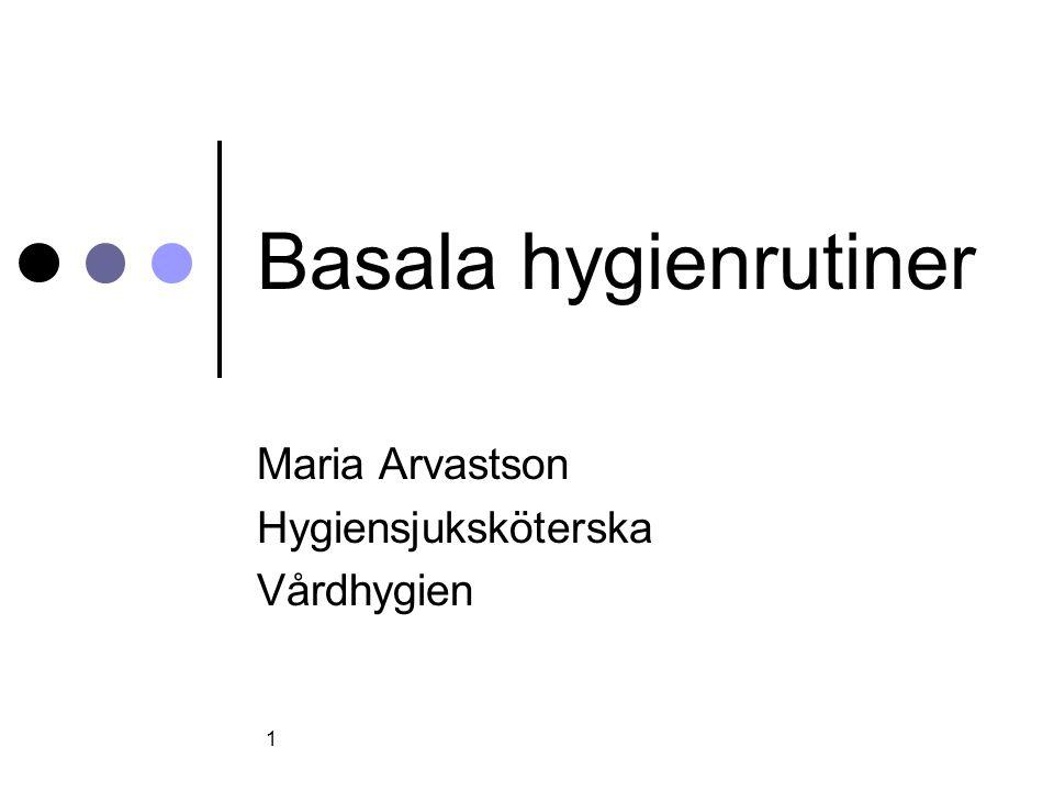 1 Basala hygienrutiner Maria Arvastson Hygiensjuksköterska Vårdhygien