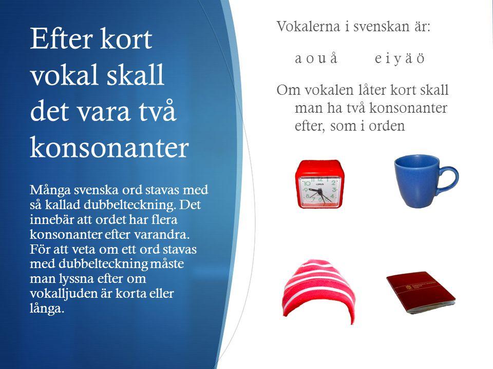 De tre viktigaste stavningsreglerna  Ord i svenskan stavas som de låter.  Efter kort vokal skall det vara två konsonanter, så kallad dubbelteckning.