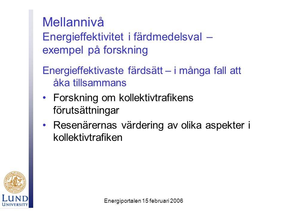 Energiportalen 15 februari 2006 Mellannivå Energieffektivitet i färdmedelsval – exempel på forskning Energieffektivaste färdsätt – i många fall att åka tillsammans Forskning om kollektivtrafikens förutsättningar Resenärernas värdering av olika aspekter i kollektivtrafiken