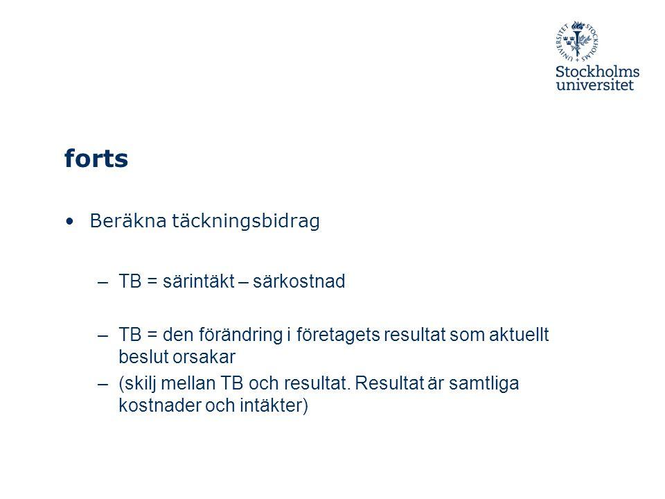 forts Beräkna täckningsbidrag –TB = särintäkt – särkostnad –TB = den förändring i företagets resultat som aktuellt beslut orsakar –(skilj mellan TB och resultat.