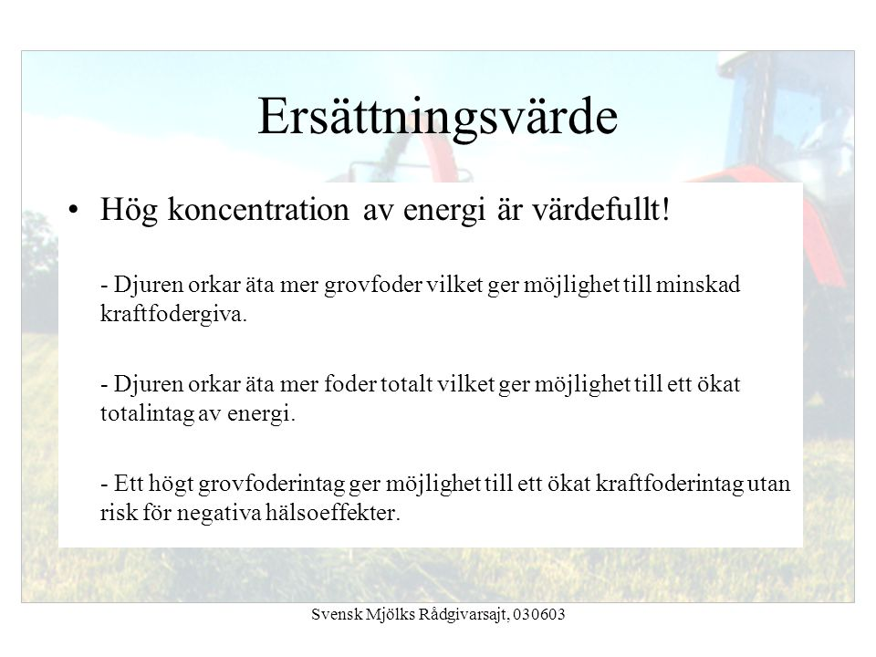 Svensk Mjölks Rådgivarsajt, 030603 Ersättningsvärde Hög koncentration av energi är värdefullt! - Djuren orkar äta mer grovfoder vilket ger möjlighet t