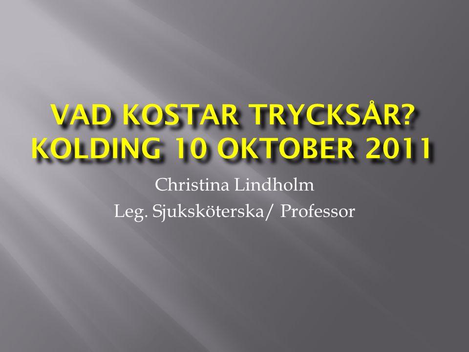 VAD KOSTAR TRYCKSÅR? KOLDING 10 OKTOBER 2011 Christina Lindholm Leg. Sjuksköterska/ Professor