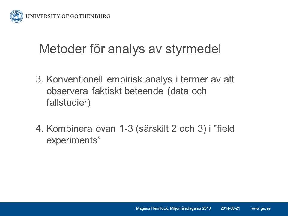 www.gu.se Metoder för analys av styrmedel 3.Konventionell empirisk analys i termer av att observera faktiskt beteende (data och fallstudier) 4.Kombinera ovan 1-3 (särskilt 2 och 3) i field experiments Magnus Hennlock, Miljömålsdagarna 20132014-08-21