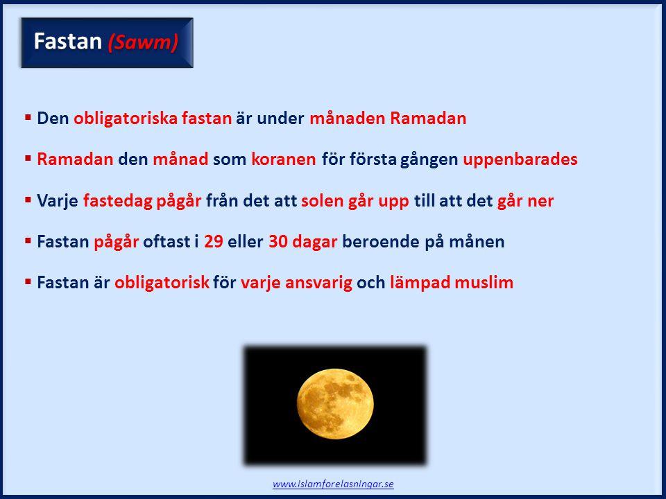 Fastan (Sawm)  Den obligatoriska fastan är under månaden Ramadan  Ramadan den månad som koranen för första gången uppenbarades  Varje fastedag pågår från det att solen går upp till att det går ner  Fastan pågår oftast i 29 eller 30 dagar beroende på månen  Fastan är obligatorisk för varje ansvarig och lämpad muslim