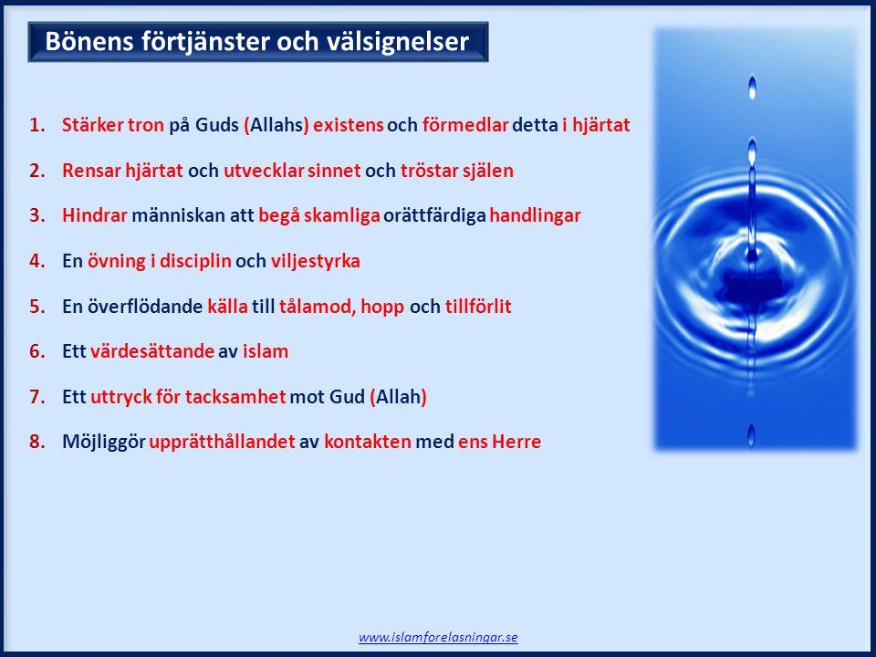 1.Stärker tron på Guds (Allahs) existens och förmedlar detta i hjärtat 2.Rensar hjärtat och utvecklar sinnet och tröstar själen 3.Hindrar människan att begå skamliga orättfärdiga handlingar 4.En övning i disciplin och viljestyrka 5.En överflödande källa till tålamod, hopp och tillförlit 6.Ett värdesättande av islam 7.Ett uttryck för tacksamhet mot Gud (Allah) 8.Möjliggör upprätthållandet av kontakten med ens Herre Bönens förtjänster och välsignelser www.islamforelasningar.se