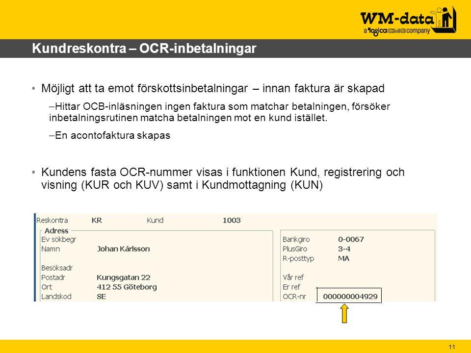 11 Kundreskontra – OCR-inbetalningar Möjligt att ta emot förskottsinbetalningar – innan faktura är skapad –Hittar OCB-inläsningen ingen faktura som matchar betalningen, försöker inbetalningsrutinen matcha betalningen mot en kund istället.