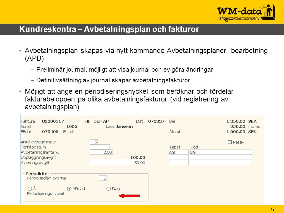 19 Kundreskontra – Avbetalningsplan och fakturor Avbetalningsplan skapas via nytt kommando Avbetalningsplaner, bearbetning (APB) –Preliminär journal, möjligt att visa journal och ev göra ändringar –Definitivsättning av journal skapar avbetalningsfakturor Möjligt att ange en periodiseringsnyckel som beräknar och fördelar fakturabeloppen på olika avbetalningsfakturor (vid registrering av avbetalningsplan)