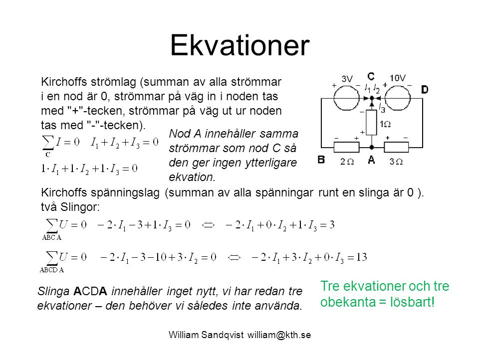 William Sandqvist william@kth.se OHM's lag på matrisform Tre ekvationer: 1·I 1 + 1·I 2 + 1·I 3 = 0 -2·I 1 + 0·I 2 + 1·I 3 = 3 -2·I 1 + 3·I 2 + 0·I 3 = 13 Matrisekvation: R  I=U Vi kan se Kirchoffs lagar som en generalisering av OHM's lag till att gälla för hela kretsar.