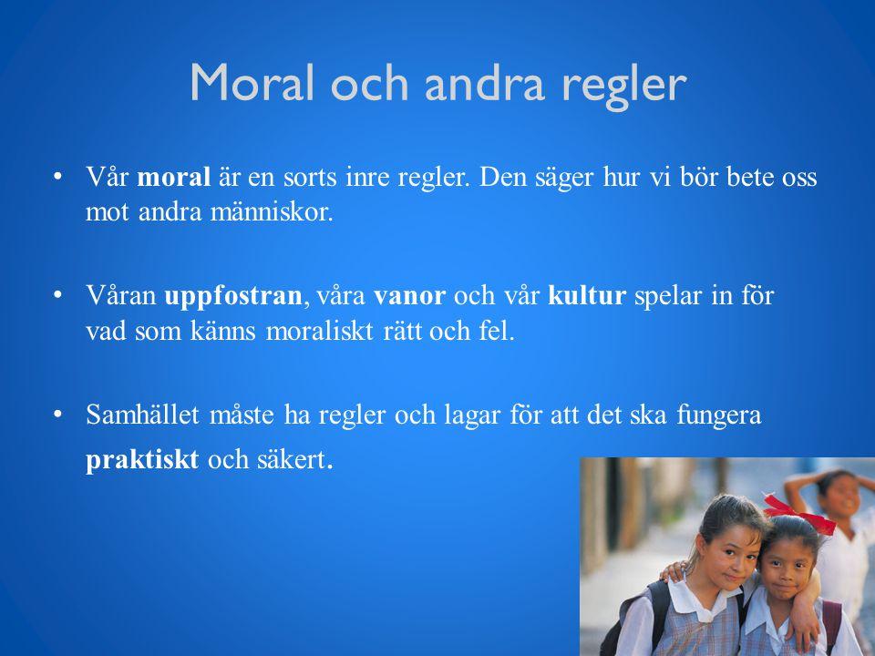 Moral och andra regler Vår moral är en sorts inre regler. Den säger hur vi bör bete oss mot andra människor. Våran uppfostran, våra vanor och vår kult