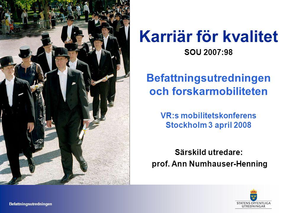 Befattningsutredningen Karriär för kvalitet SOU 2007:98 Befattningsutredningen och forskarmobiliteten VR:s mobilitetskonferens Stockholm 3 april 2008 Särskild utredare: prof.