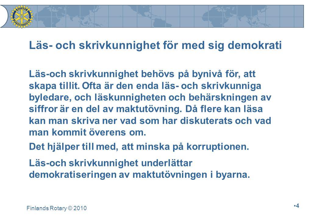 Finlands Rotary © 2010 5 Nästan 900 miljoner kan varken läsa eller skriva 98 % av världens analfabeter bor i utvecklingsländer 130 miljoner grundskolebarna går inte i skola 275 miljoner barn i gymnasieåldern går inte i skola Av analfabeterna är ⅔ kvinnor Analfabetism