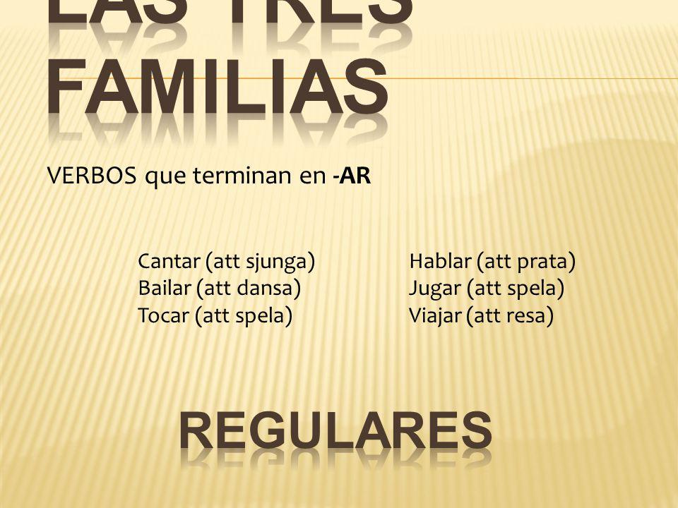 VERBOS que terminan en -AR Cantar (att sjunga)Hablar (att prata) Bailar (att dansa)Jugar (att spela) Tocar (att spela)Viajar (att resa)