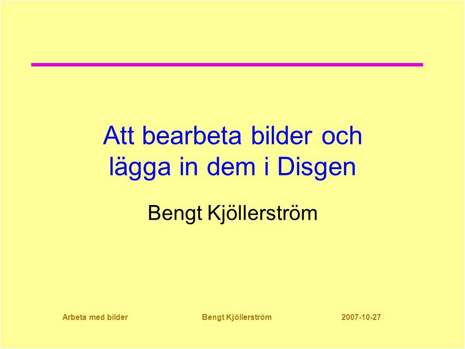 Arbeta med bilder Bengt Kjöllerström 2007-10-27 Att bearbeta bilder och lägga in dem i Disgen Bengt Kjöllerström