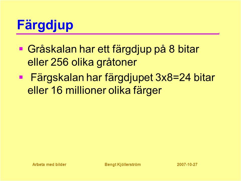 Arbeta med bilder Bengt Kjöllerström 2007-10-27 Färgdjup  Gråskalan har ett färgdjup på 8 bitar eller 256 olika gråtoner  Färgskalan har färgdjupet 3x8=24 bitar eller 16 millioner olika färger