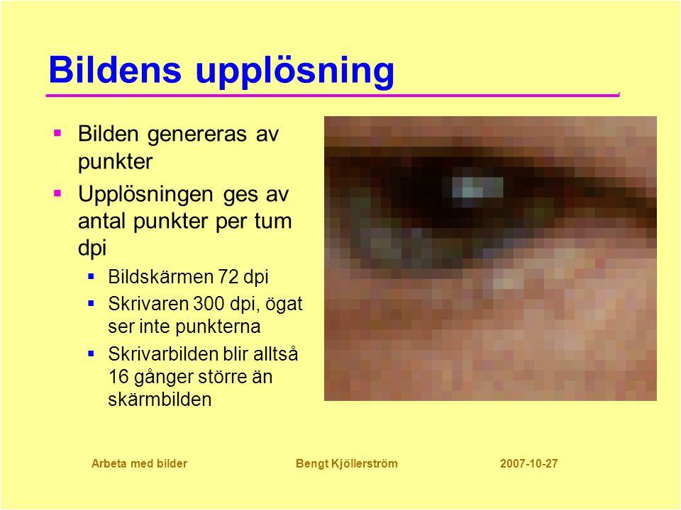 Arbeta med bilder Bengt Kjöllerström 2007-10-27 Bildens upplösning  Bilden genereras av punkter  Upplösningen ges av antal punkter per tum dpi  Bildskärmen 72 dpi  Skrivaren 300 dpi, ögat ser inte punkterna  Skrivarbilden blir alltså 16 gånger större än skärmbilden