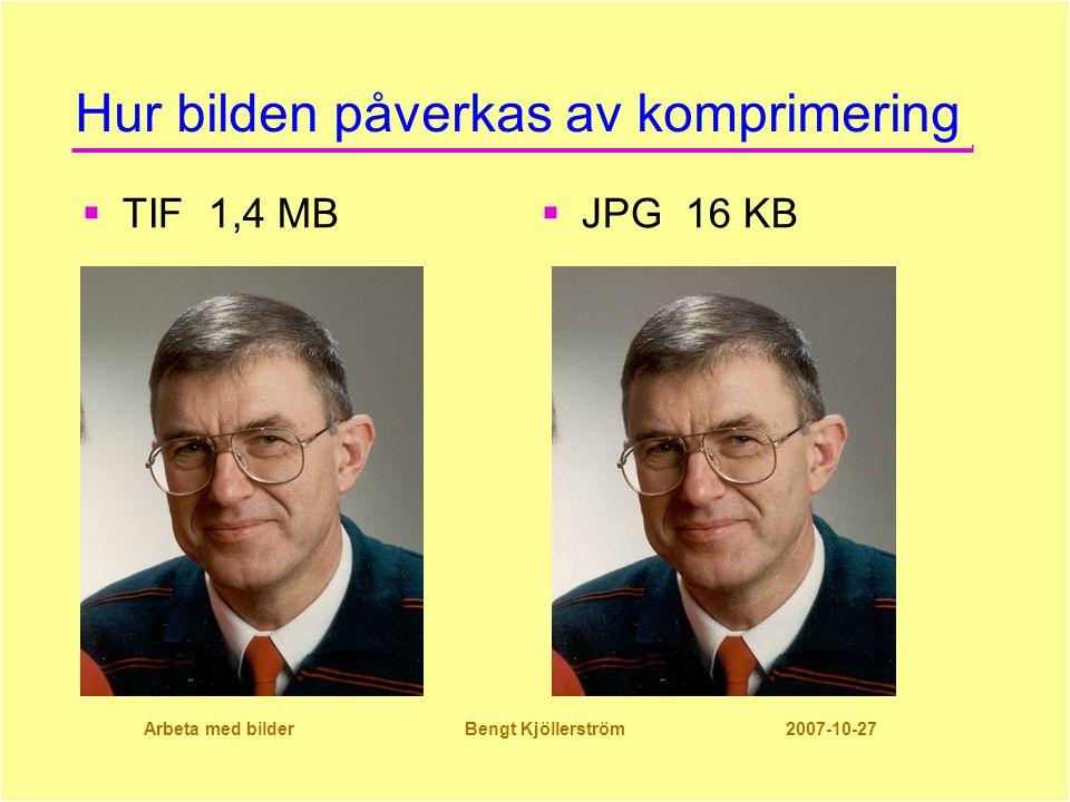 Arbeta med bilder Bengt Kjöllerström 2007-10-27 Hur bilden påverkas av komprimering  TIF 1,4 MB  JPG 16 KB