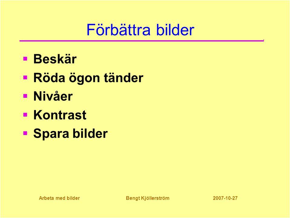 Arbeta med bilder Bengt Kjöllerström 2007-10-27 Förbättra bilder  Beskär  Röda ögon tänder  Nivåer  Kontrast  Spara bilder