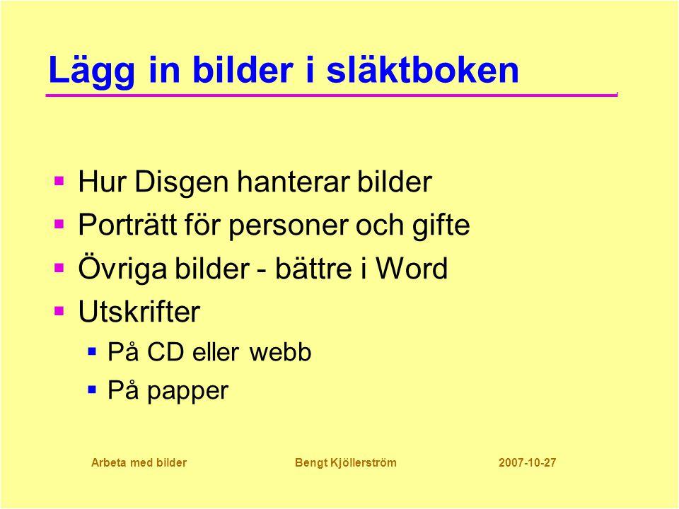Arbeta med bilder Bengt Kjöllerström 2007-10-27 Lägg in bilder i släktboken  Hur Disgen hanterar bilder  Porträtt för personer och gifte  Övriga bilder - bättre i Word  Utskrifter  På CD eller webb  På papper