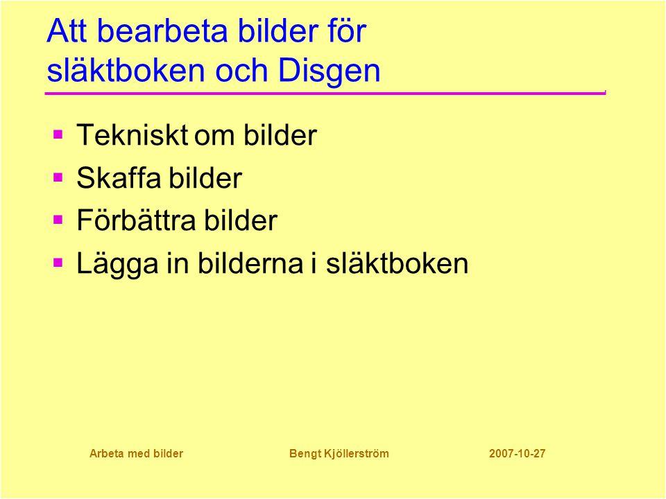 Arbeta med bilder Bengt Kjöllerström 2007-10-27 Att bearbeta bilder för släktboken och Disgen  Tekniskt om bilder  Skaffa bilder  Förbättra bilder  Lägga in bilderna i släktboken