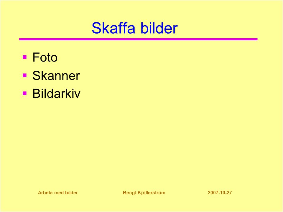 Arbeta med bilder Bengt Kjöllerström 2007-10-27 Skaffa bilder  Foto  Skanner  Bildarkiv