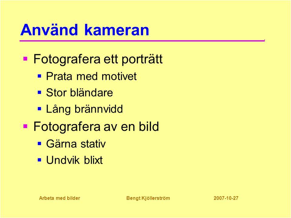 Arbeta med bilder Bengt Kjöllerström 2007-10-27 Använd kameran  Fotografera ett porträtt  Prata med motivet  Stor bländare  Lång brännvidd  Fotografera av en bild  Gärna stativ  Undvik blixt