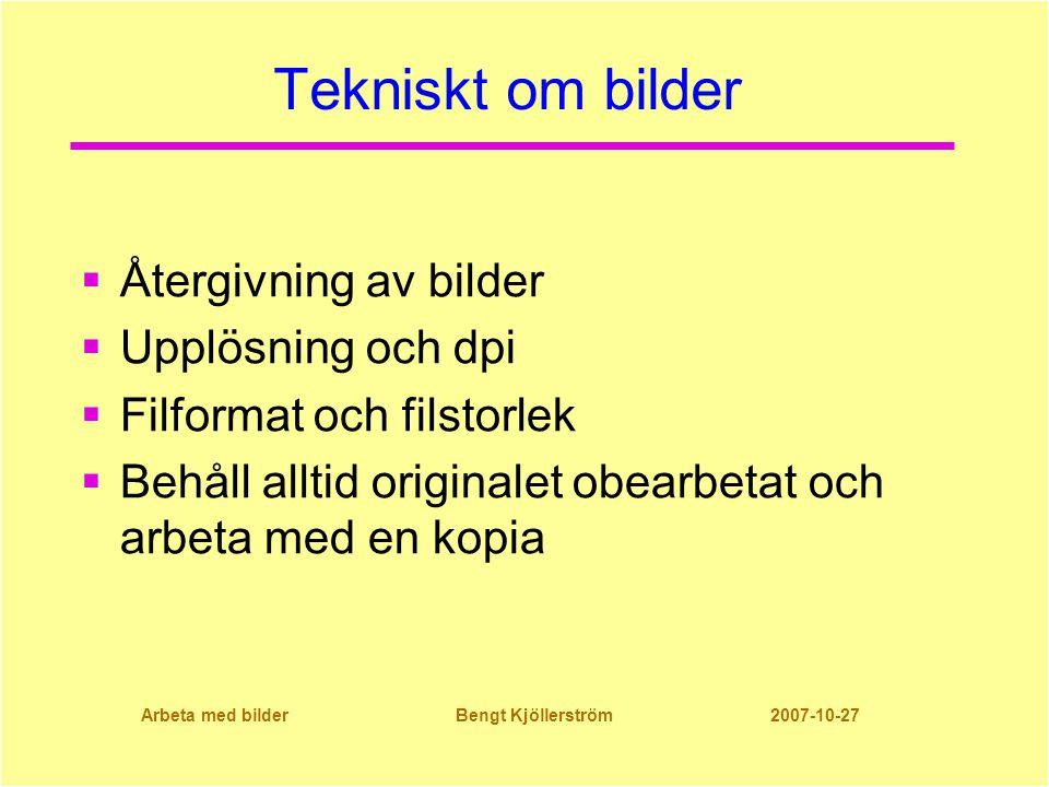 Arbeta med bilder Bengt Kjöllerström 2007-10-27 Tekniskt om bilder  Återgivning av bilder  Upplösning och dpi  Filformat och filstorlek  Behåll alltid originalet obearbetat och arbeta med en kopia