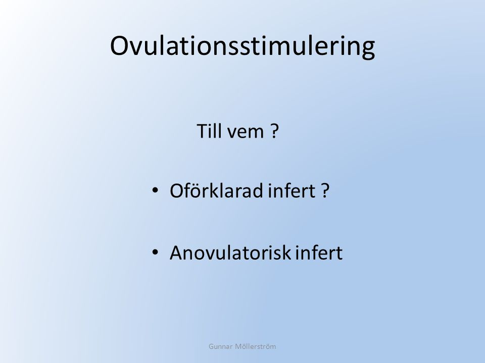 Ovulationsstimulering Oförklarad infert ? Anovulatorisk infert Gunnar Möllerström Till vem ?