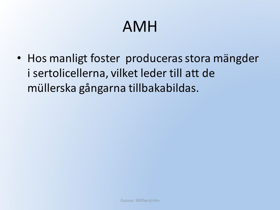 AMH Hos manligt foster produceras stora mängder i sertolicellerna, vilket leder till att de müllerska gångarna tillbakabildas. Gunnar Möllerström