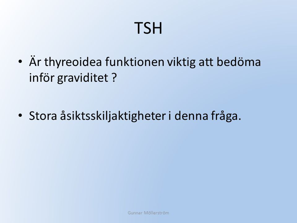 TSH Är thyreoidea funktionen viktig att bedöma inför graviditet ? Stora åsiktsskiljaktigheter i denna fråga. Gunnar Möllerström