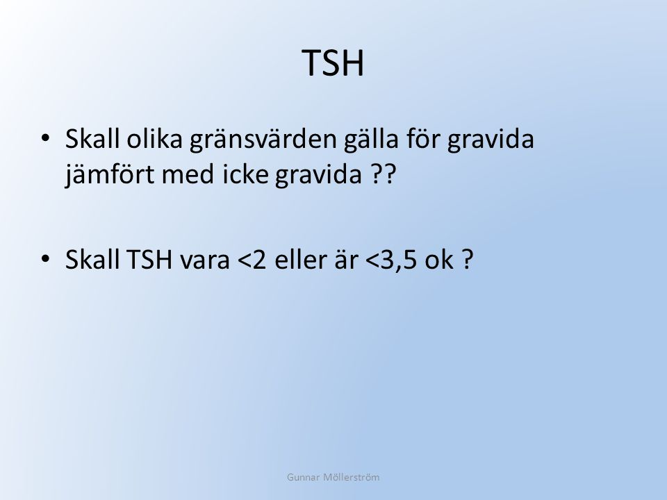 TSH Skall olika gränsvärden gälla för gravida jämfört med icke gravida ?? Skall TSH vara <2 eller är <3,5 ok ? Gunnar Möllerström