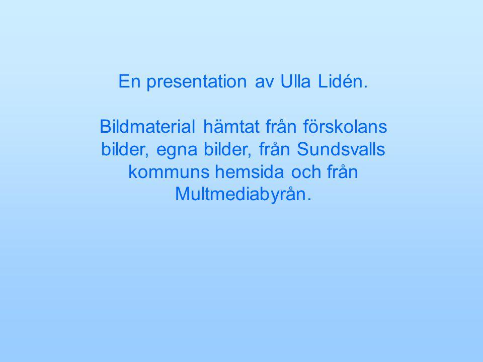 En presentation av Ulla Lidén. Bildmaterial hämtat från förskolans bilder, egna bilder, från Sundsvalls kommuns hemsida och från Multmediabyrån.