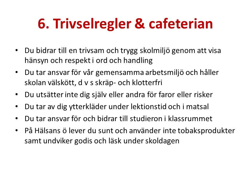6. Trivselregler & cafeterian Du bidrar till en trivsam och trygg skolmiljö genom att visa hänsyn och respekt i ord och handling Du tar ansvar för vår