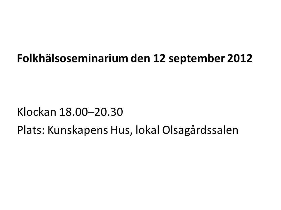Folkhälsoseminarium den 12 september 2012 Klockan 18.00–20.30 Plats: Kunskapens Hus, lokal Olsagårdssalen