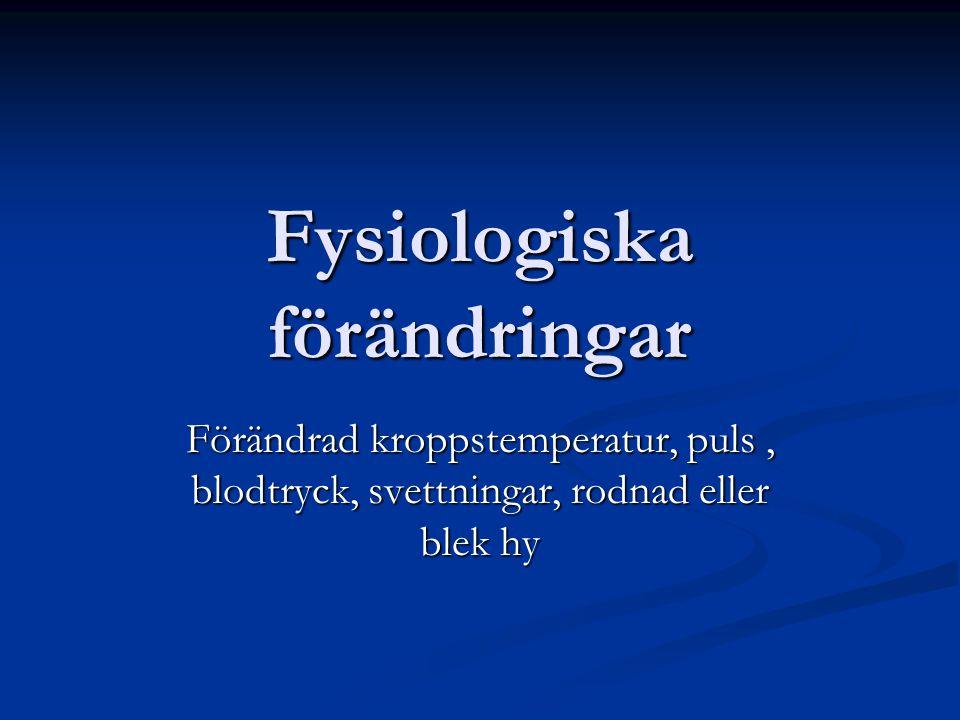 Fysiologiska förändringar Förändrad kroppstemperatur, puls, blodtryck, svettningar, rodnad eller blek hy