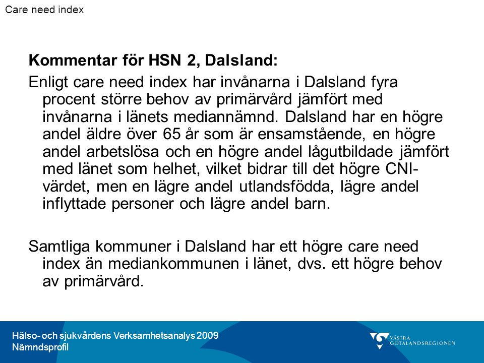Hälso- och sjukvårdens Verksamhetsanalys 2009 Nämndsprofil Kommentar för HSN 2, Dalsland: Enligt care need index har invånarna i Dalsland fyra procent större behov av primärvård jämfört med invånarna i länets mediannämnd.