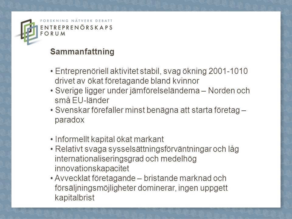 Sammanfattning Entreprenöriell aktivitet stabil, svag ökning 2001-1010 drivet av ökat företagande bland kvinnor Sverige ligger under jämförelseländerna – Norden och små EU-länder Svenskar förefaller minst benägna att starta företag – paradox Informellt kapital ökat markant Relativt svaga sysselsättningsförväntningar och låg internationaliseringsgrad och medelhög innovationskapacitet Avvecklat företagande – bristande marknad och försäljningsmöjligheter dominerar, ingen uppgett kapitalbrist