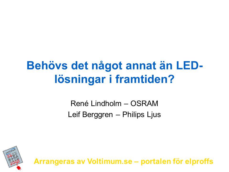 Arrangeras av Voltimum.se – portalen för elproffs Behövs det något annat än LED- lösningar i framtiden? René Lindholm – OSRAM Leif Berggren – Philips