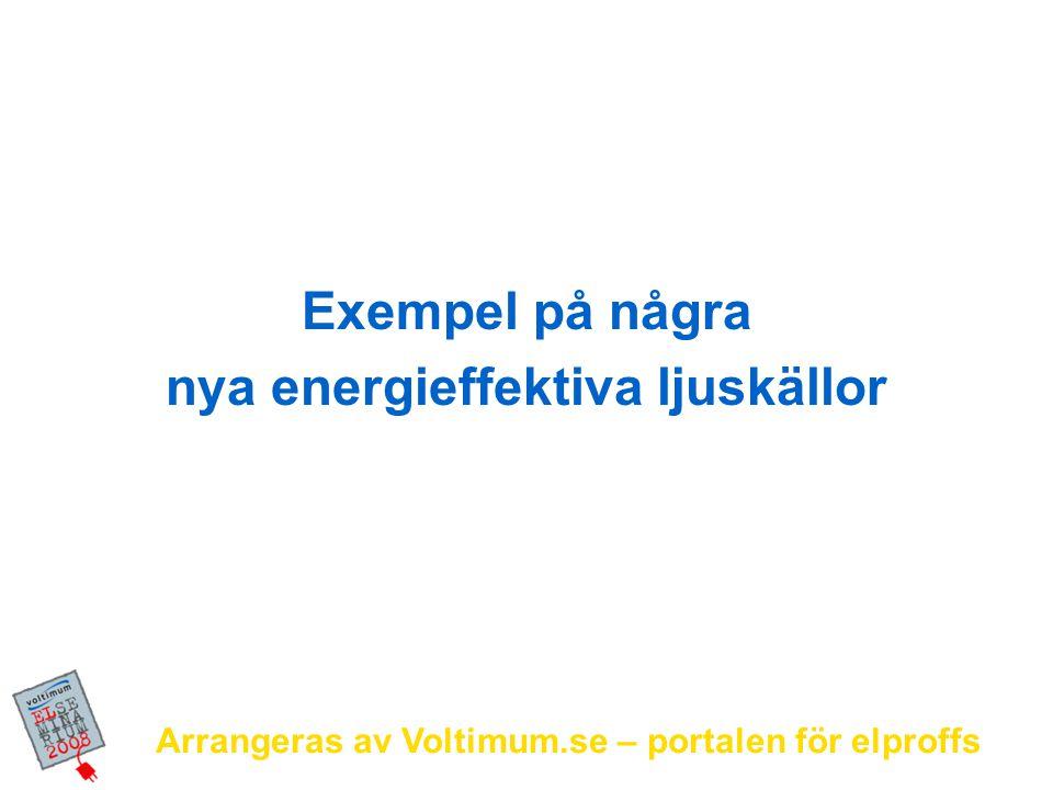 Arrangeras av Voltimum.se – portalen för elproffs Exempel på några nya energieffektiva ljuskällor