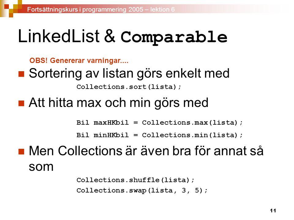 11 LinkedList & Comparable Sortering av listan görs enkelt med Collections.sort(lista); Att hitta max och min görs med Bil maxHKbil = Collections.max(lista); Bil minHKbil = Collections.min(lista); Men Collections är även bra för annat så som Collections.shuffle(lista); Collections.swap(lista, 3, 5); OBS.