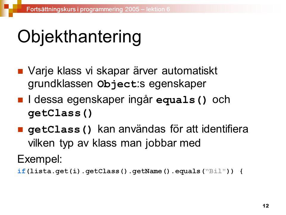 12 Objekthantering Varje klass vi skapar ärver automatiskt grundklassen Object :s egenskaper I dessa egenskaper ingår equals() och getClass() getClass() kan användas för att identifiera vilken typ av klass man jobbar med Exempel: if(lista.get(i).getClass().getName().equals( Bil )) { Fortsättningskurs i programmering 2005 – lektion 6