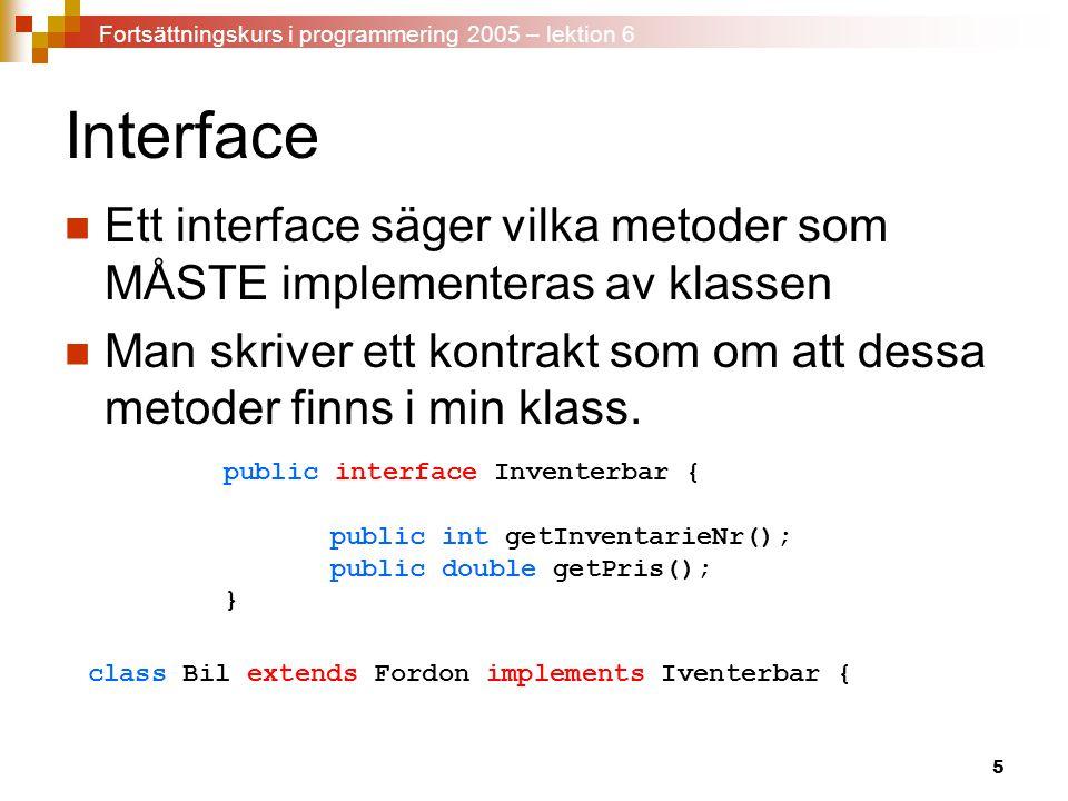 5 Interface Ett interface säger vilka metoder som MÅSTE implementeras av klassen Man skriver ett kontrakt som om att dessa metoder finns i min klass.