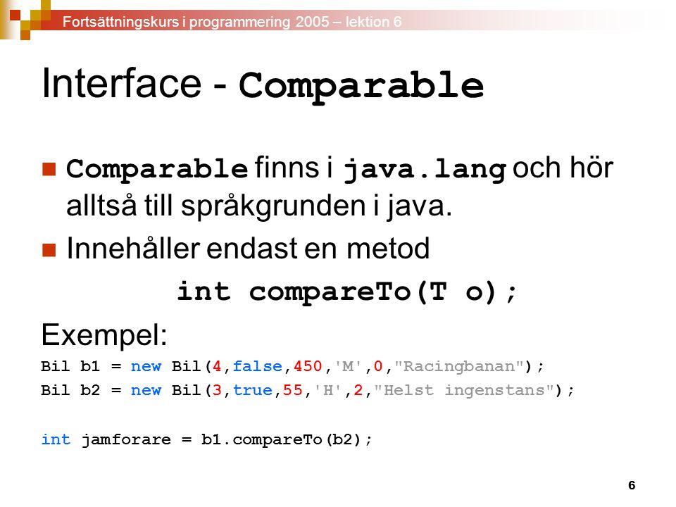 7 Interface - Comparable Implementera alltså en egen compareTo - metod public int compareTo(Object o) { int returVarde = 0; if (this.getHastKrafter() < ((Bil)o).getHastKrafter()){ returVarde = -1; } else if (this.getHastKrafter() > ((Bil)o).getHastKrafter()) { returVarde = 1; } return returVarde; } Fortsättningskurs i programmering 2005 – lektion 6