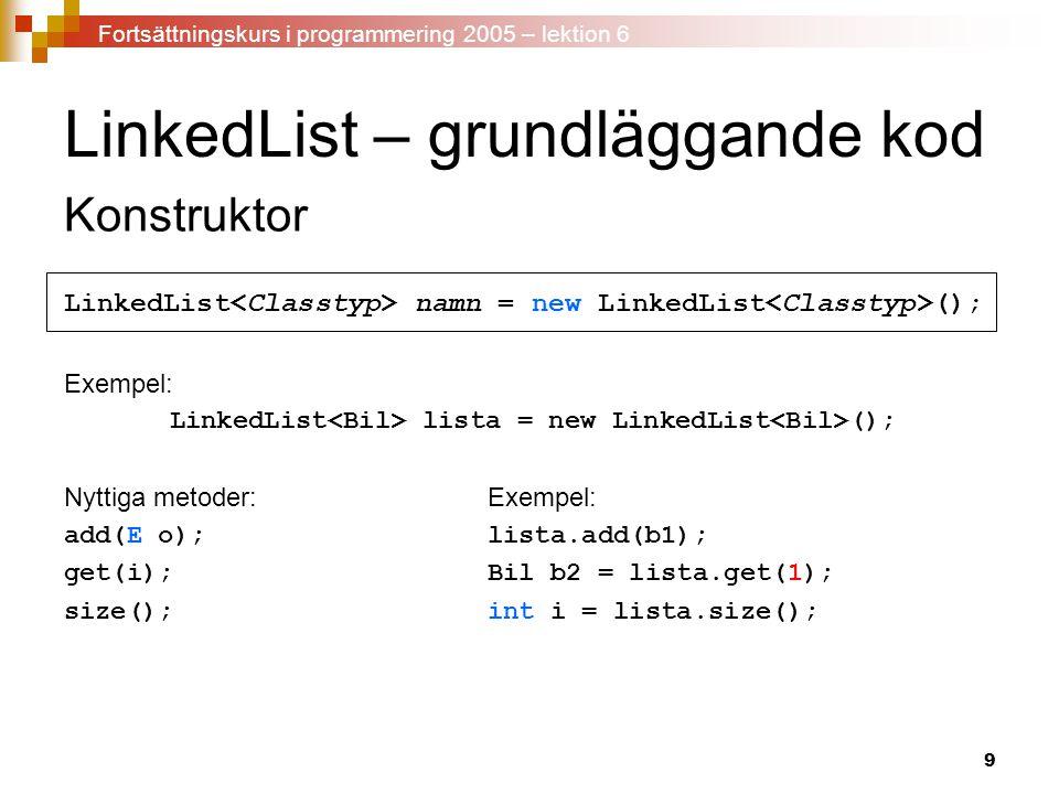 9 LinkedList – grundläggande kod Konstruktor LinkedList namn = new LinkedList (); Exempel: LinkedList lista = new LinkedList (); Nyttiga metoder:Exempel: add(E o);lista.add(b1); get(i);Bil b2 = lista.get(1); size();int i = lista.size(); Fortsättningskurs i programmering 2005 – lektion 6