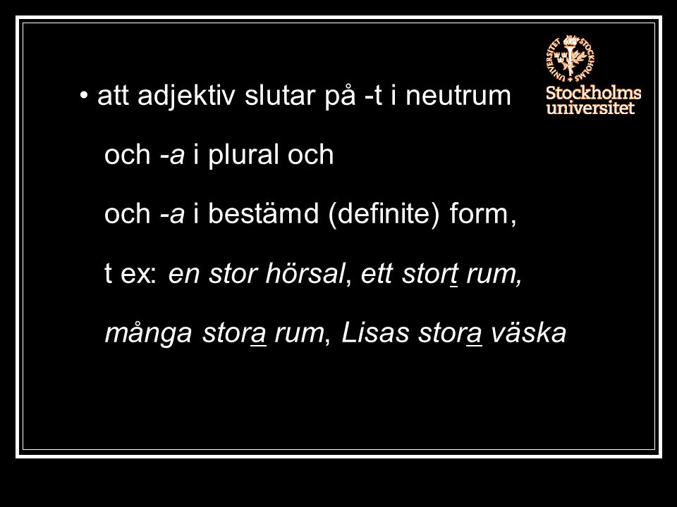 att adjektiv slutar på -t i neutrum och -a i plural och och -a i bestämd (definite) form, t ex: en stor hörsal, ett stort rum, många stora rum, Lisas