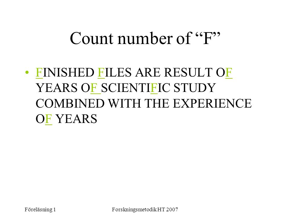 "Föreläsning 1Forskningsmetodik HT 2007 Count number of ""F"" FINISHED FILES ARE RESULT OF YEARS OF SCIENTIFIC STUDY COMBINED WITH THE EXPERIENCE OF YEAR"