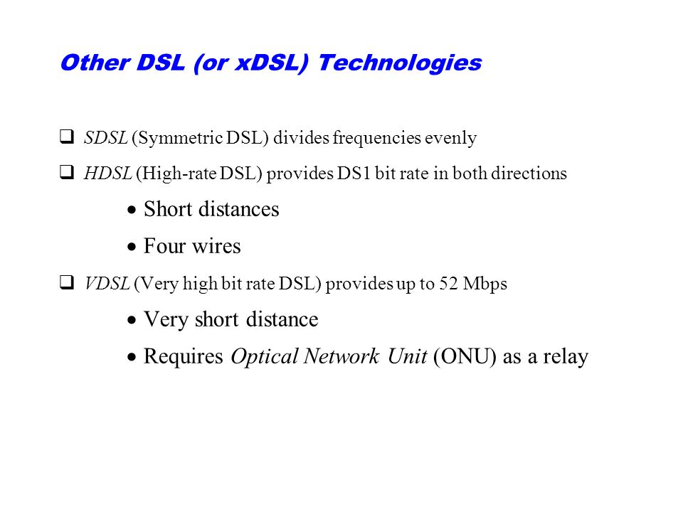 Other DSL (or xDSL) Technologies qSDSL (Symmetric DSL) divides frequencies evenly qHDSL (High-rate DSL) provides DS1 bit rate in both directions  Short distances  Four wires qVDSL (Very high bit rate DSL) provides up to 52 Mbps  Very short distance  Requires Optical Network Unit (ONU) as a relay