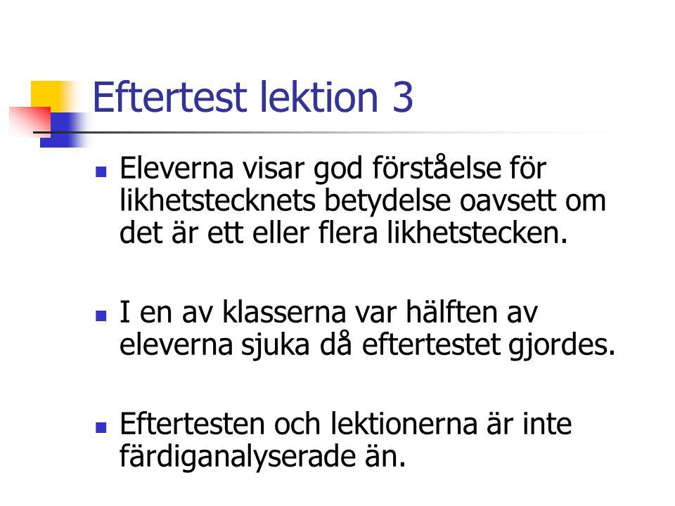 Eftertest lektion 3 Eleverna visar god förståelse för likhetstecknets betydelse oavsett om det är ett eller flera likhetstecken. I en av klasserna var