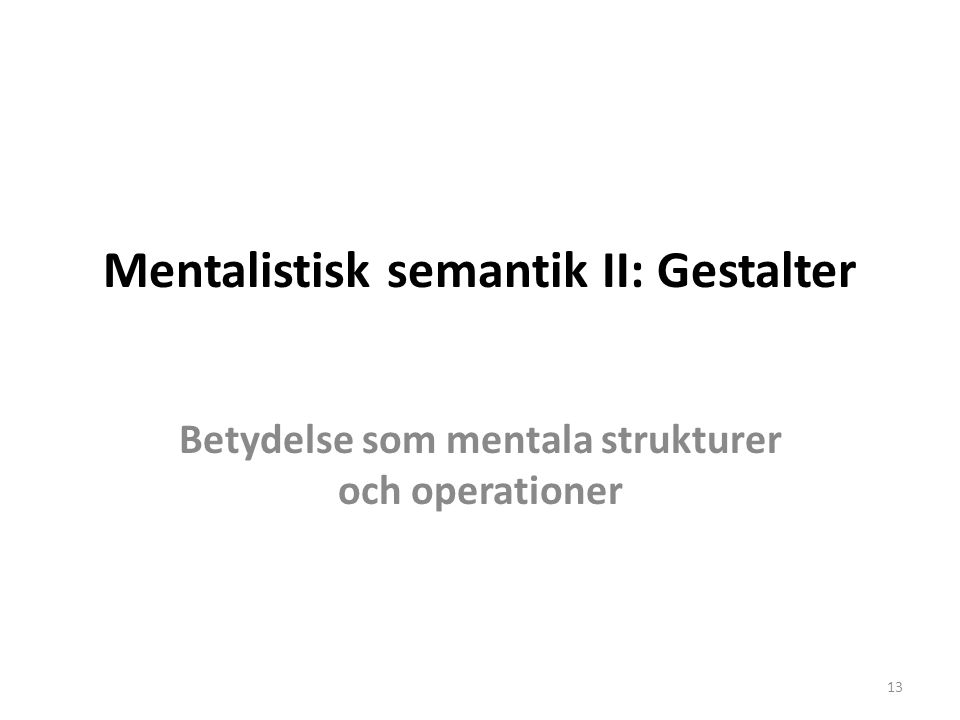 Mentalistisk semantik II: Gestalter Betydelse som mentala strukturer och operationer 13
